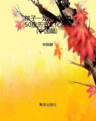 孩子一定要知道的50座历史文化名城(中国篇)  by  张振鹏