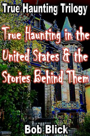 True Haunting in the United States & the Stories Behind Them  by  Bob Blick