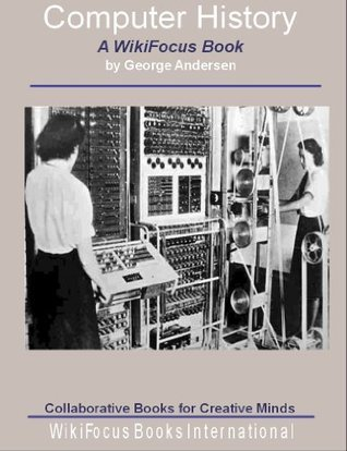 Computer History: A WikiFocus Book (WikiFocus Book Series)  by  George Andersen