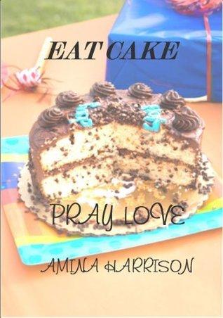 Eat Cake Pray Love  by  Amina Harrison