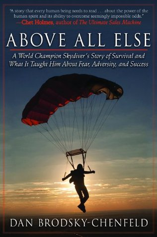 Above All Else: A World Champion Skydivers Story of Survival and What It Taught Him About Fear, Adversity, and Success  by  Dan Brodsky-Chenfeld