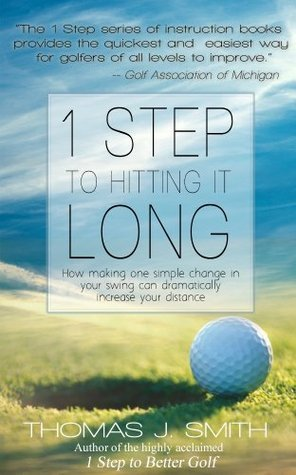 1 Step to Hitting it Long: How Making One Simple Change in Your Golf Swing Can Dramatically Increase Your Distance  by  Thomas Smith