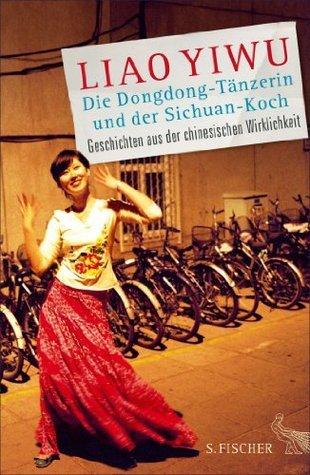 Die Dongdong-Tänzerin und der Sichuan-Koch: Geschichten aus der chinesischen Wirklichkeit  by  Liao Yiwu