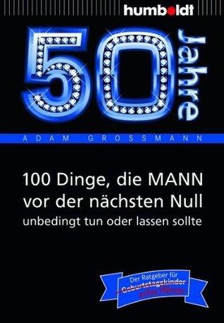 50 Jahre: 100 Dinge, die MANN vor der nächsten Null unbedingt tun oder lassen sollte: Der Ratgeber für Geburtstagskinder/echte Männer Adam Großmann