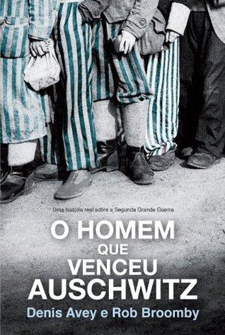 O homem que venceu Auschwitz - Uma história real sobre a Segunda Grande Guerra  by  Denis Avey