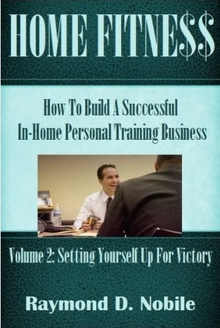 Home Fitness: How To Build A Successful In-Home Personal Training Business  by  Raymond Nobile