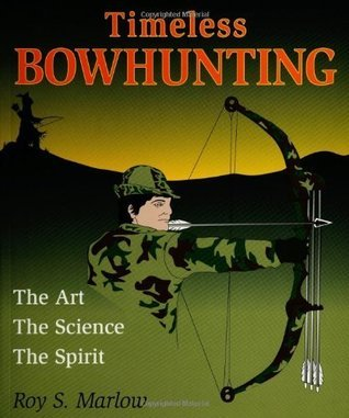 Timeless Bowhunting: The Art, The Science, The Spirit  by  Roy S. Marlow