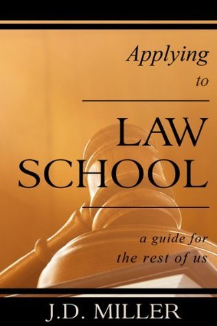 Applying to Law School: A Guide for the Rest of Us  by  J.D. Miller
