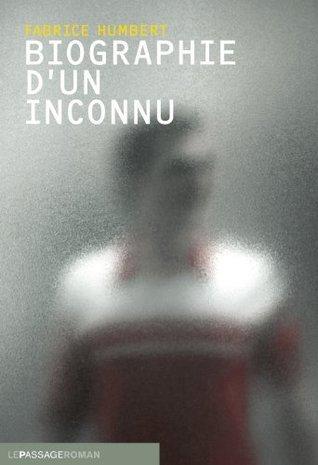 Biographie dun inconnu (littérature française)  by  Fabrice Humbert