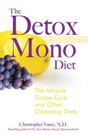 The Detox Mono Diet: The Miracle Grape Cure and Other Cleansing Diets  by  Christopher Vasey