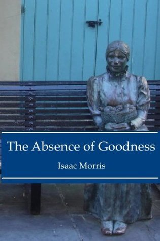 The Absence of Goodness  by  Isaac Morris