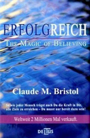 Erfolgreich - The Magic of Believing. Die Kraft des kosmischen Vertrauens Claude M. Bristol
