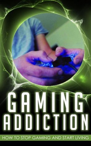 Gaming Addiction: How to Stop Gaming and Start Living  by  Matt Armbruster