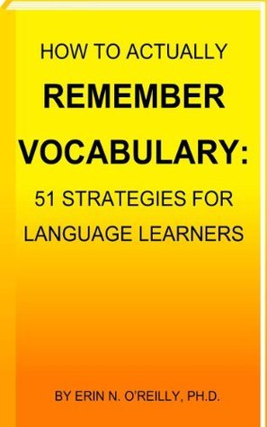How to Actually Remember Vocabulary: 51 Strategies for Language Learners Erin N. OReilly