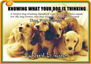 KNOWING WHAT YOUR DOG IS THINKING - A Perfect Dog Training Handbook with a Comprehensive Guide For The Dog Owners and Dog Trainers to Better Understand Dog Psychology  by  David L. Gordon