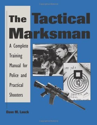 The Tactical Marksman: A Complete Training Manual For Police And Practical Shooters  by  Dave M. Lauck
