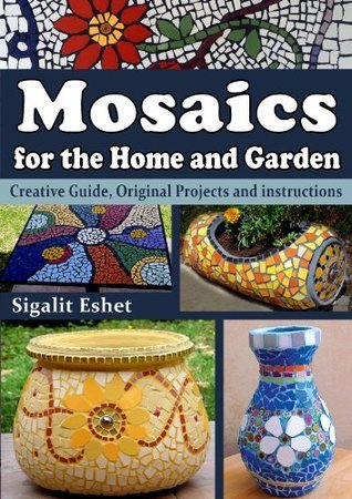 Mosaics for the Home and Garden - Creative Guide, Original Projects and instructions  by  Sigalit Eshet