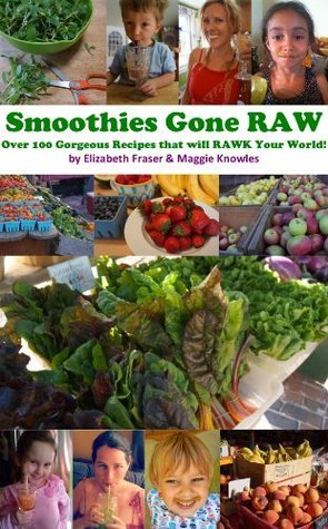 Smoothies Gone Raw: Over 100 Gorgeous Recipes that will RAWK Your World! Elizabeth  Fraser