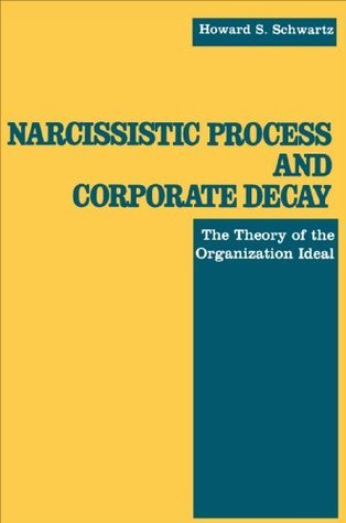 Narcissistic Process and Corporate Decay: The Theory of the Organizational Ideal  by  Howard S. Schwartz