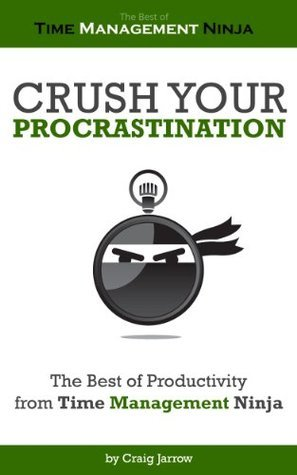 Crush Your Procrastination - The Best of Productivity from Time Management Ninja  by  Craig Jarrow