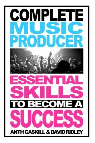 Complete Music Producer - Essential Skills to Become a Success Anth Gaskill