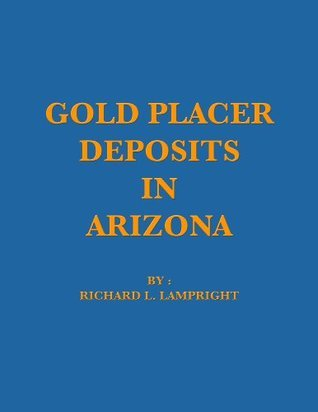 Gold Placer Deposits of Arizona  by  Richard L. Lampright
