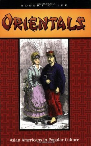 Orientals: Asian Americans in Popular Culture Robert G. Lee