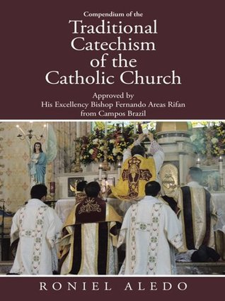 Compendium of the Traditional Catechism of the Catholic Church: Approved  by  His Excellency Bishop Fernando Areas Rifan  from Campos Brazil by Roniel Aledo