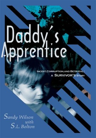 Daddys Apprentice: Incest, Corruption, and Betrayal:  A Survivors Story  by  Sandy Wilson