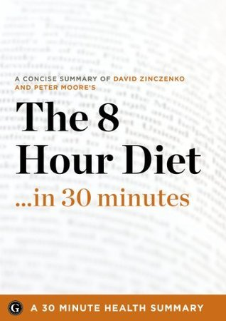 The 8-Hour Diet in 30 Minutes - The Expert Guide to David Zinczenko and Peter Moores Critically Acclaimed Book (The 30 Minute Health Series) 30 Minute Health Series