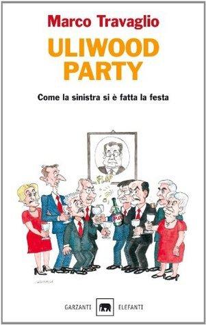 Uliwood Party: Come la sinistra si è fatta la festa (Gli elefanti. Saggi)  by  Marco Travaglio