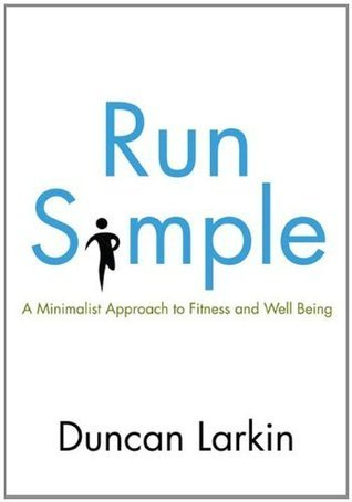Run Simple: A Minimalist Approach to Fitness and Well-Being  by  Duncan Larkin