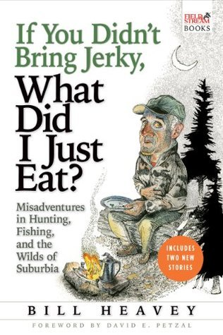 If You Didnt Bring Jerky, What Did I Just Eat: Misadventures in Hunting, Fishing, and the Wilds of Suburbia  by  Bill Heavey