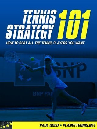 Tennis Strategy 101: How To Beat All The Tennis Players You Want Paul Gold