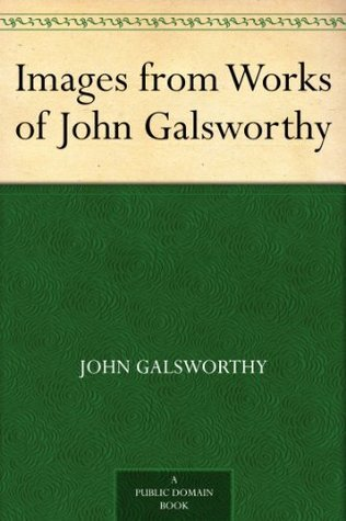Images from Works of John Galsworthy John Galsworthy