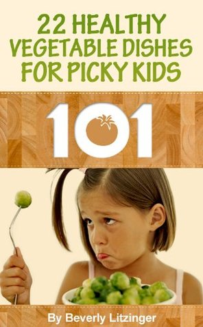 Cooking 101: 22 Healthy Vegetable Dishes for Picky Kids  by  Beverly Litzinger