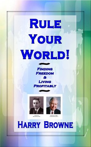 Rule Your World! Finding Freedom & Living Profitably Harry Browne