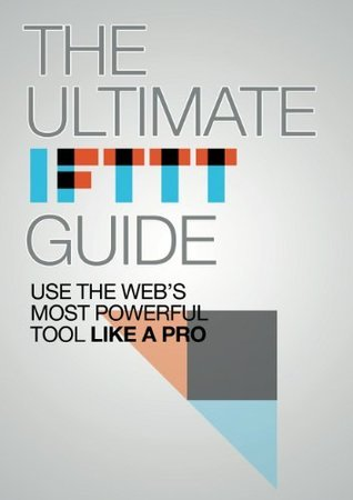 The Ultimate IFTTT Guide: Use The Webs Most Powerful Tool Like A Pro  by  Albert Martinez