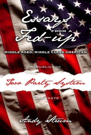 Essays From a Fed-Up, Middle Aged Middle Class American Andy Strum