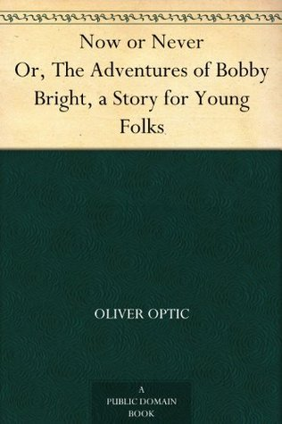 Now or Never Or, The Adventures of Bobby Bright, a Story for Young Folks Oliver Optic