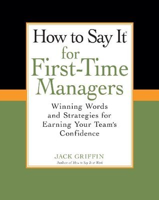 How To Say It for First-Time Managers: Winning Words and Strategies for Earning Your Teams Confidence  by  Jack Griffin