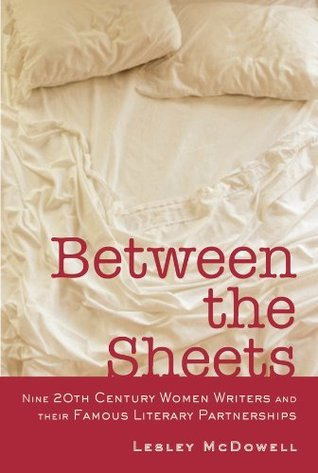 Between The Sheets: Nine 20th Century Women Writers and Their Famous Literary Partnerships  by  Lesley McDowell