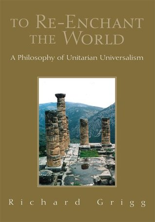 To Re-Enchant the World : A Philosophy of Unitarian Universalism  by  Richard Grigg