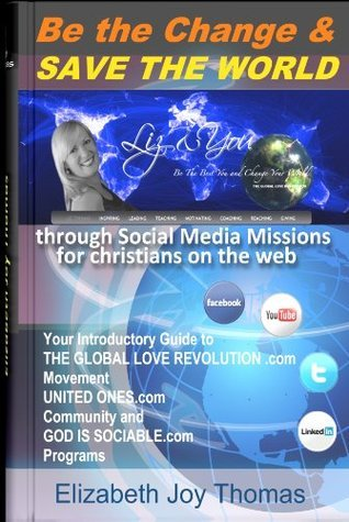 How to Be the Change and Save the World with Social Media Missions for Christians (THE GLOBAL LOVE REVOLUTION)  by  ELIZABETH JOY THOMAS
