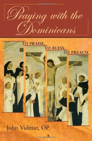 Praying with the Dominicans: To Praise, to Bless, to Preach John Vidmar