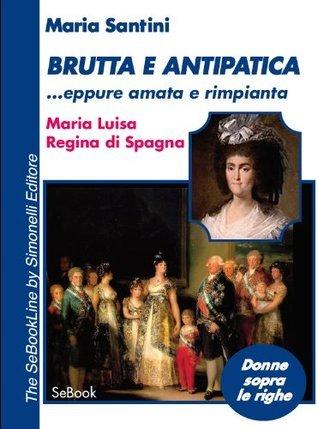 Brutta e Antipatica ...eppure amata e rimpianta - Maria Luisa, Regina di Spagna Maria Santini