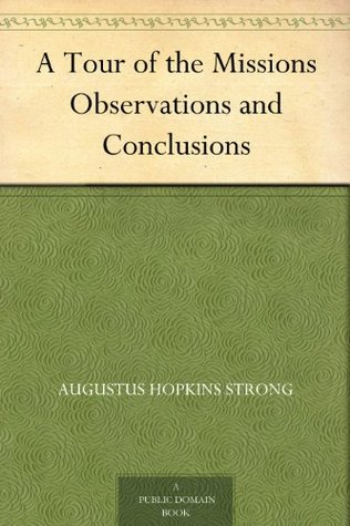A Tour of the Missions Observations and Conclusions  by  Augustus Hopkins Strong