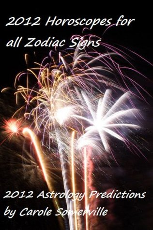 2012 Horoscopes for All Zodiac Signs - 2012 Astrology Predictions  by  Carole Somerville