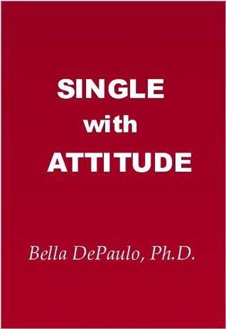 Single with Attitude: Not Your Typical Take on Health and Happiness, Love and Money, Marriage and Friendship  by  Bella DePaulo