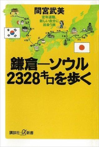 鎌倉-ソウル 2328キロを歩く 定年退職、新しい自分に出会う旅 (講談社+α新書) 間宮武美
